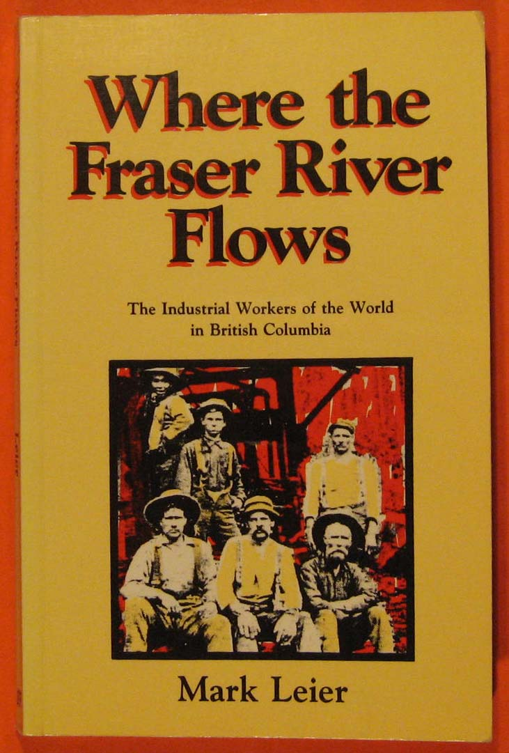 Where the Fraser River Flows: The Industrial Workers of the World in British Columbia, Leier, Mark