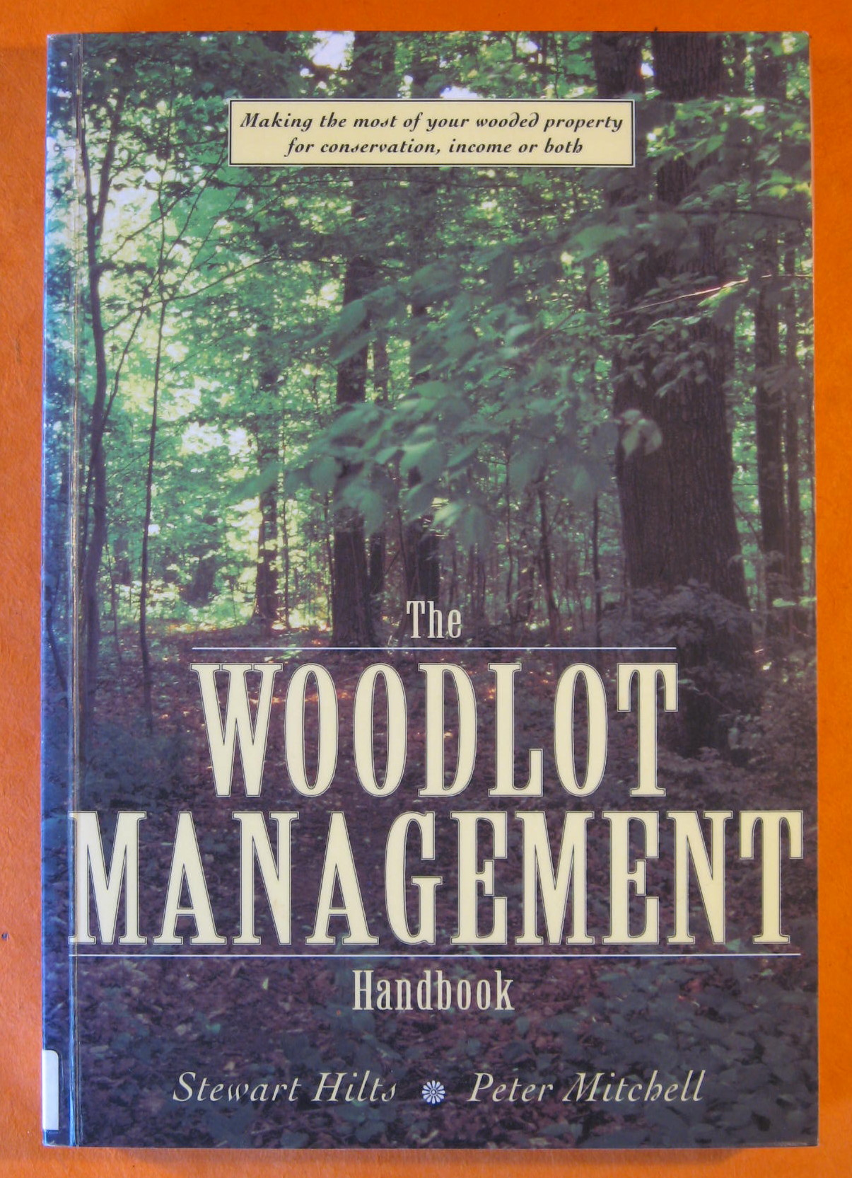 The Woodlot Management Handbook: Making the Most of Your Wooded Property for Conservation, Income or Both, Hilts, Stewart; Mitchell, Peter