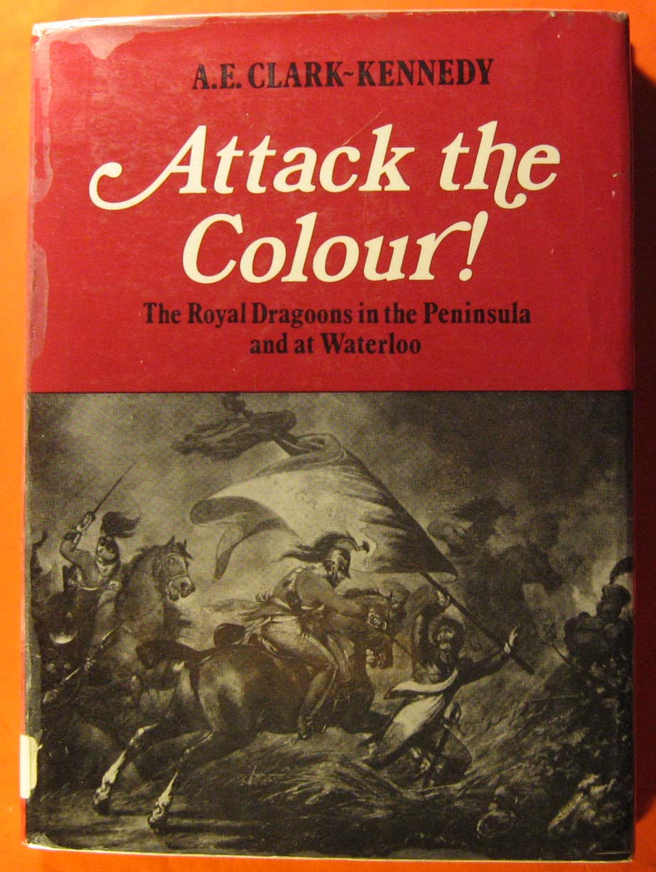 Image for Attack the Colour: The Royal Dragoons in the Peninsula and at Waterloo