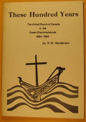 Image for These Hundred Years, the United Church of Canada in the Queen Charolette Islands, 1884 -- 1984