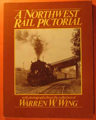 A Northwest Rail Pictorial; with Photographs from the Collection of Warren W. Wing