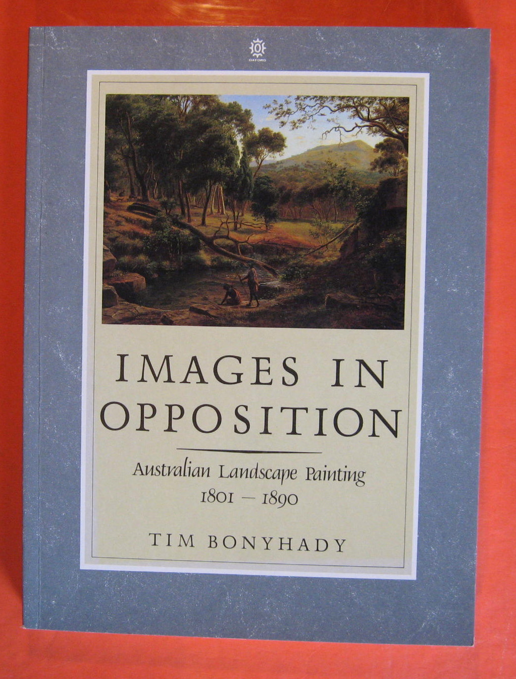 Images in Opposition: Australian Landscape Painting, 1801-1890, Bonyhady, Tim