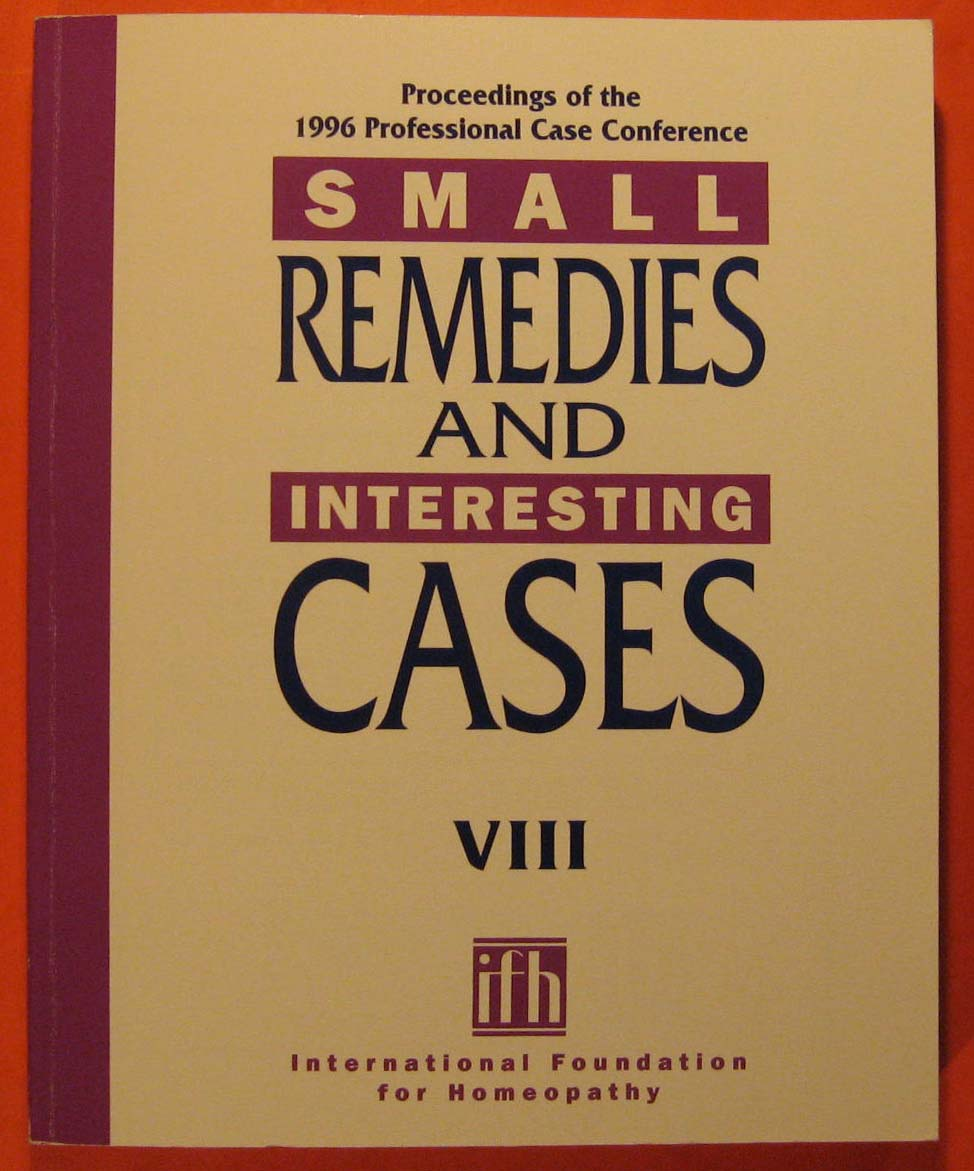 Small Remedies & Interesting Cases VIII - Proceedings of the 1996 Professional Case Conference - International Foundation for Homeopathy:  Proceedings of The 1996 Professional Case Conference