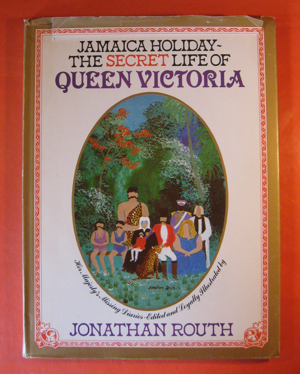 The Secret Life of Queen Victoria: Her Majesty's Missing Diaries Being an Account of Her Hitherto Unknown Travels through the Island of Jamaica in the Year 1871, Routh, Jonathan