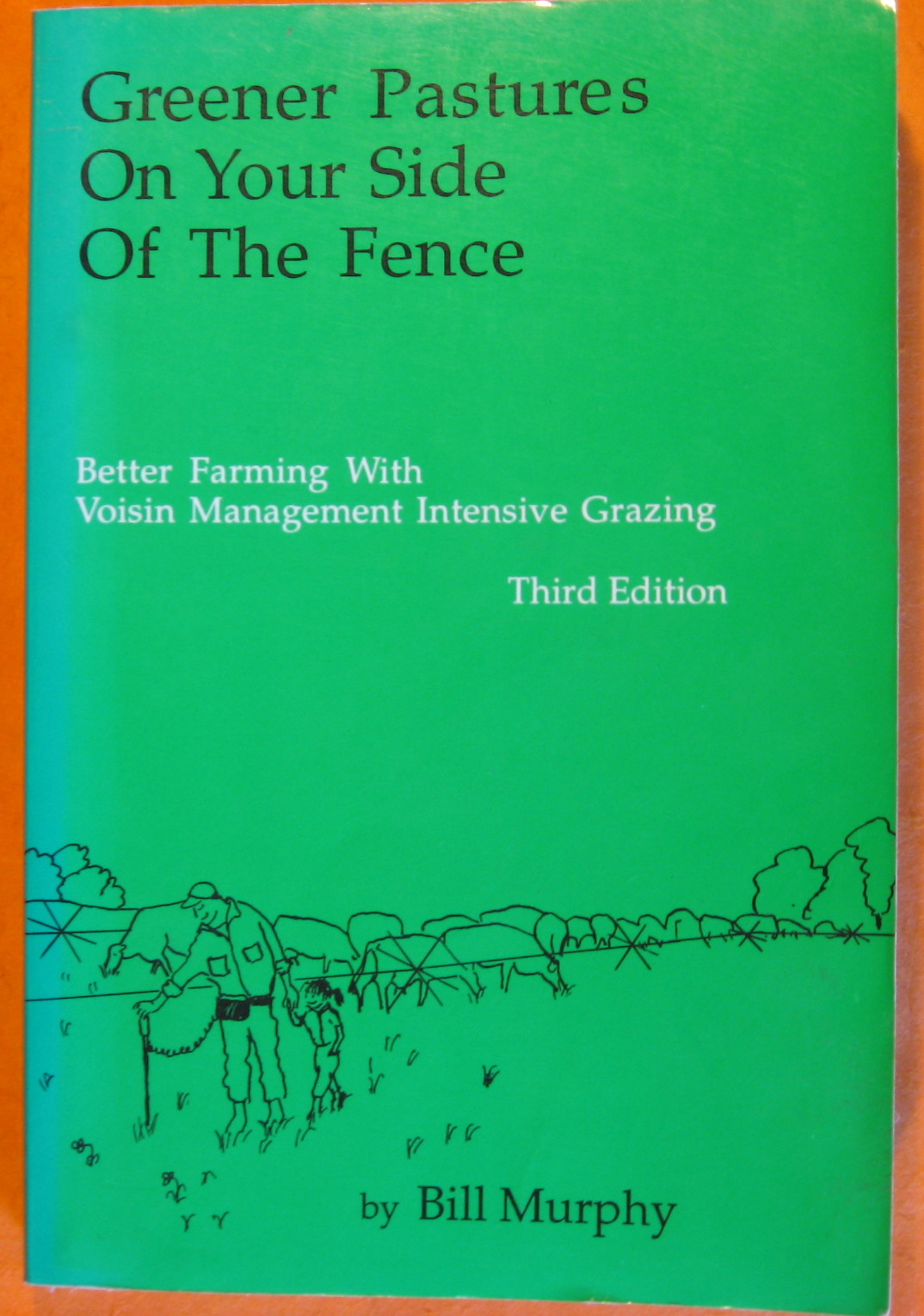 Greener Pastures on Your Side of the Fence: Better Farming With Voisin Management Intensive Grazing, Murphy, Bill