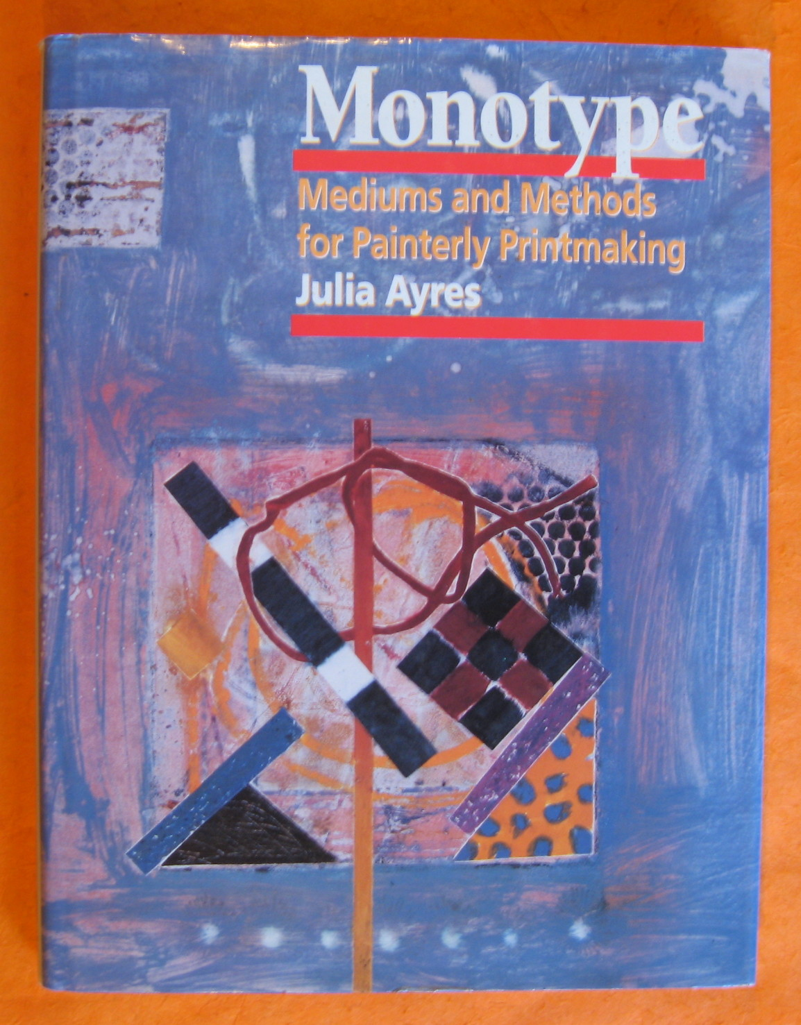 Monotype: Mediums and Methods for Painterly Printmaking, Ayres, Julia