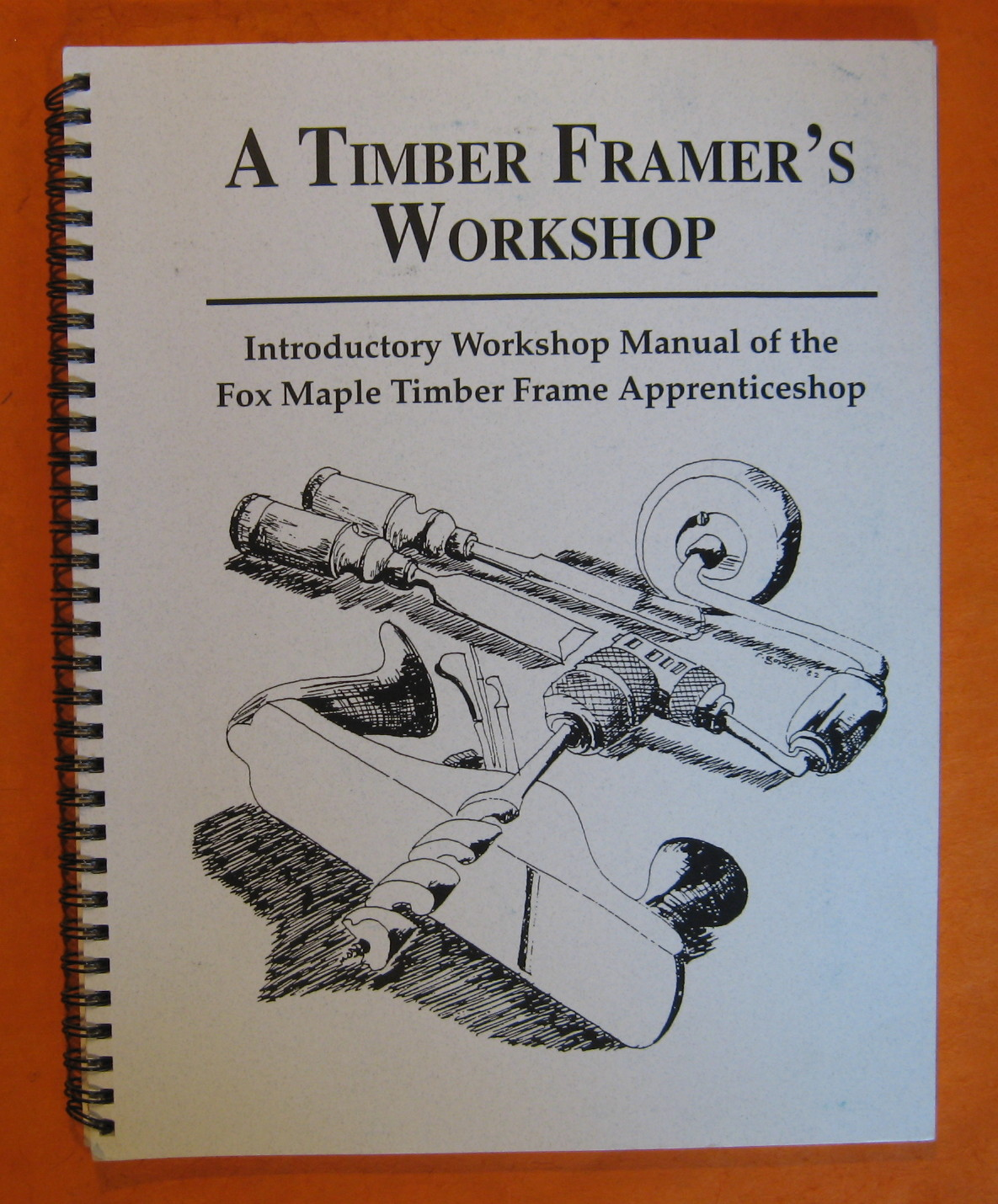 A Timber Framer's Workshop: Indroductory Workshop Manual of the Fox Maple Timber Frame Apprenticeshop, Chappell, Steve