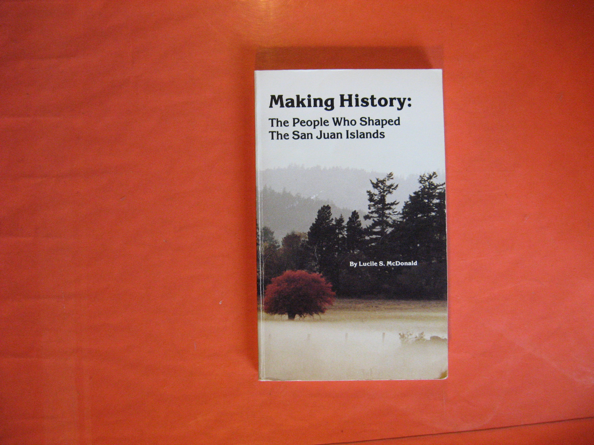 Making History: The People Who Shaped the San Juan Islands, Lucile S. McDonald