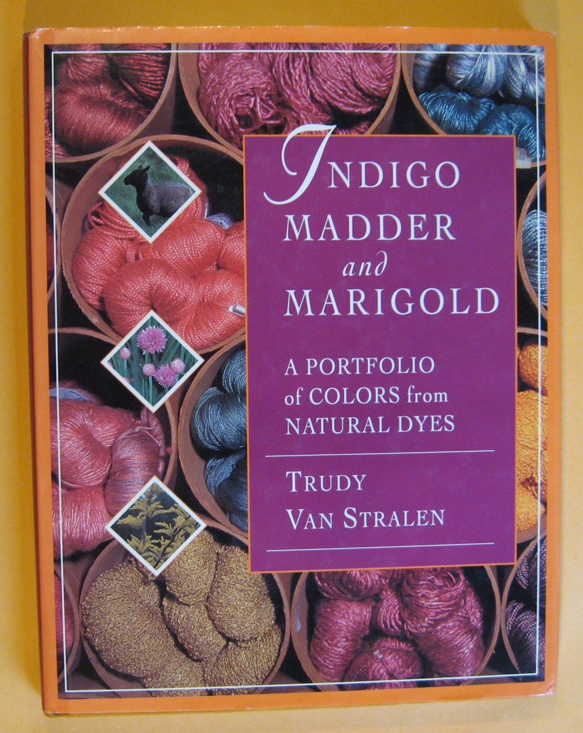 Indigo, Madder and Marigold: A Portfolio of Colors From Natural Dyes, Van Stralen, Trudy