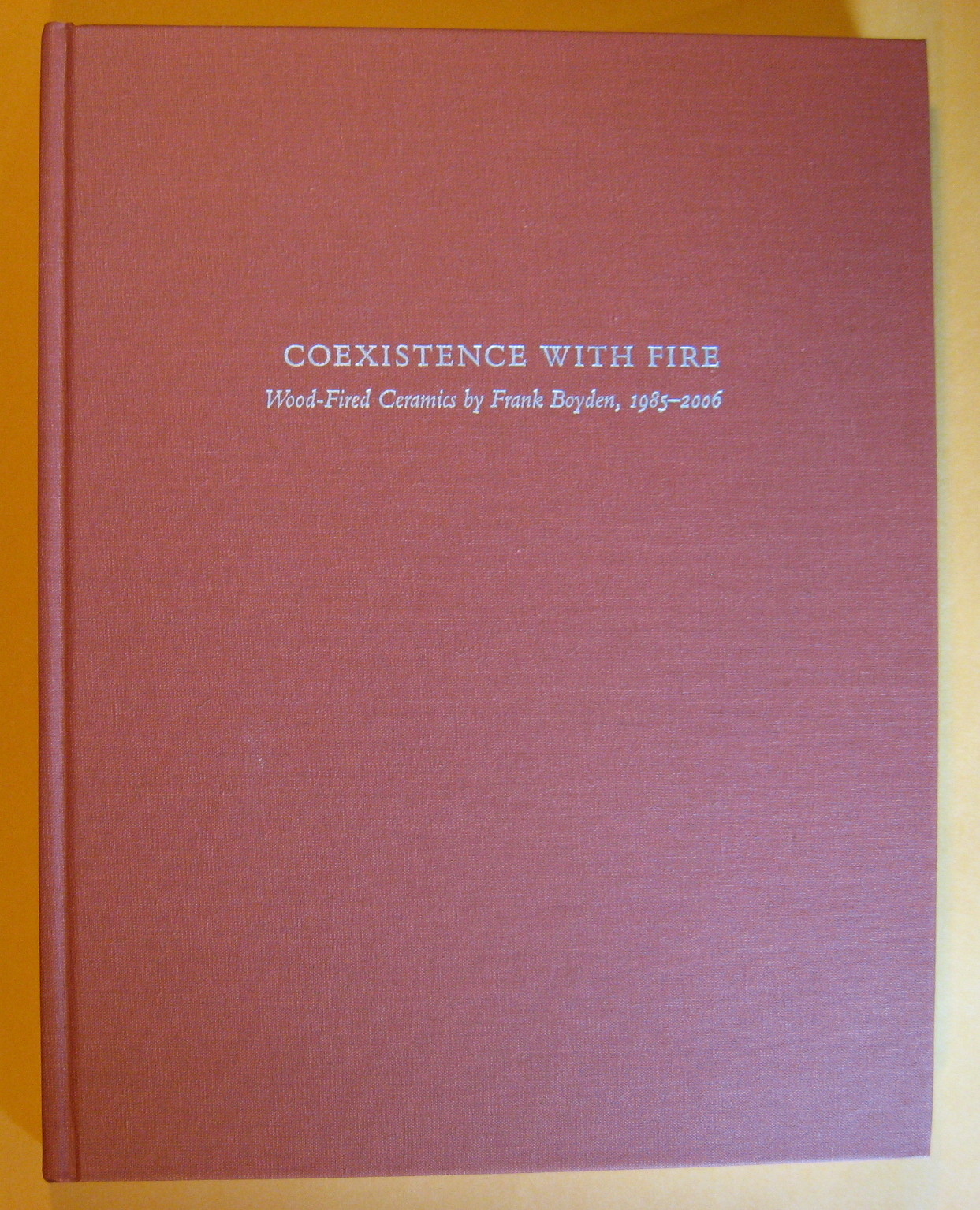 Coexistence With Fire: Wood-Fired Ceramics by Frank Boyden 1985-2006, Boyden, Frank
