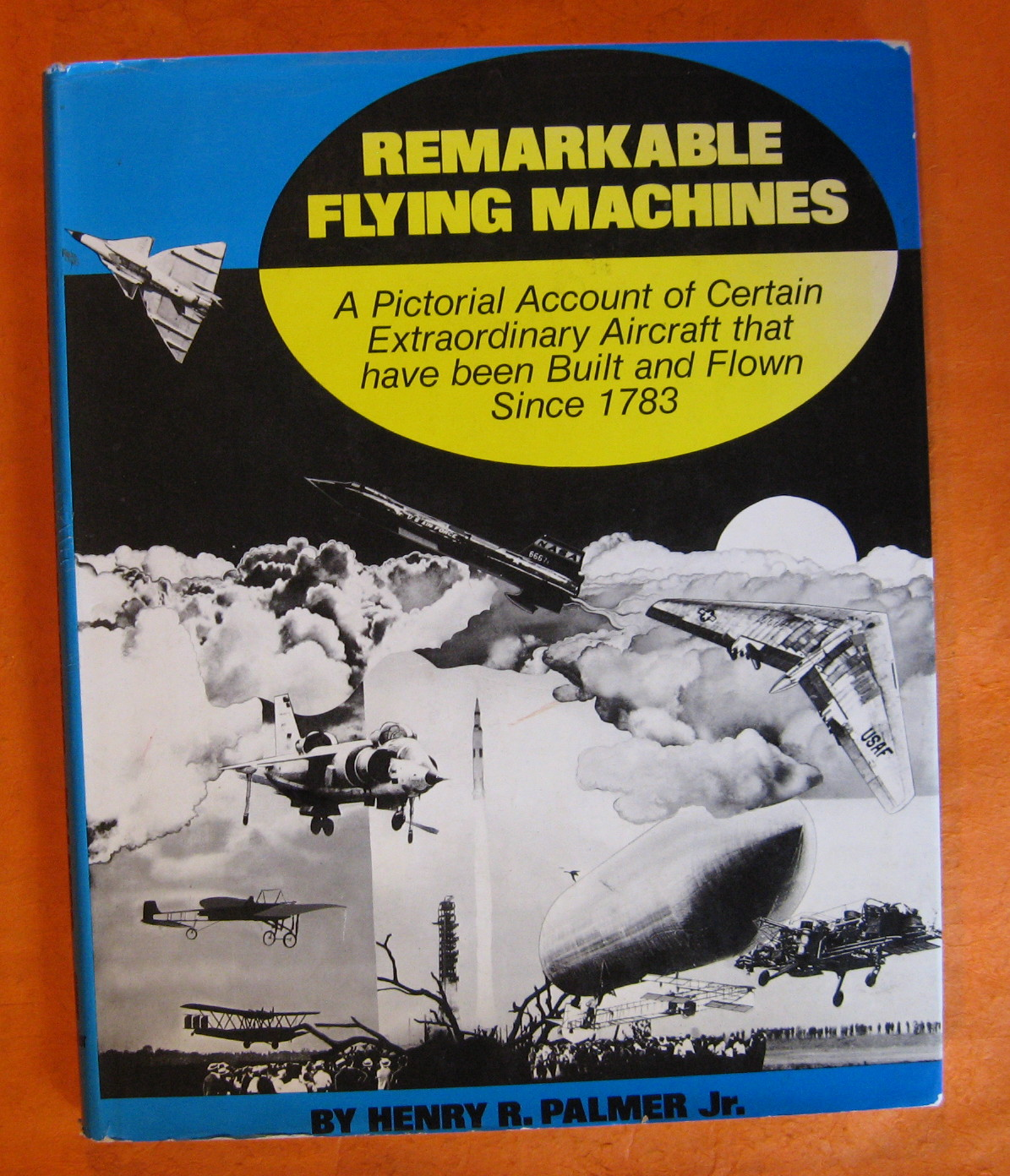 Remarkable Flying Machines:  A Pictorial Account of Certain Extraordinary Aircraft that Have Been Built and Flown Since 1783, Palmer, Henry R.