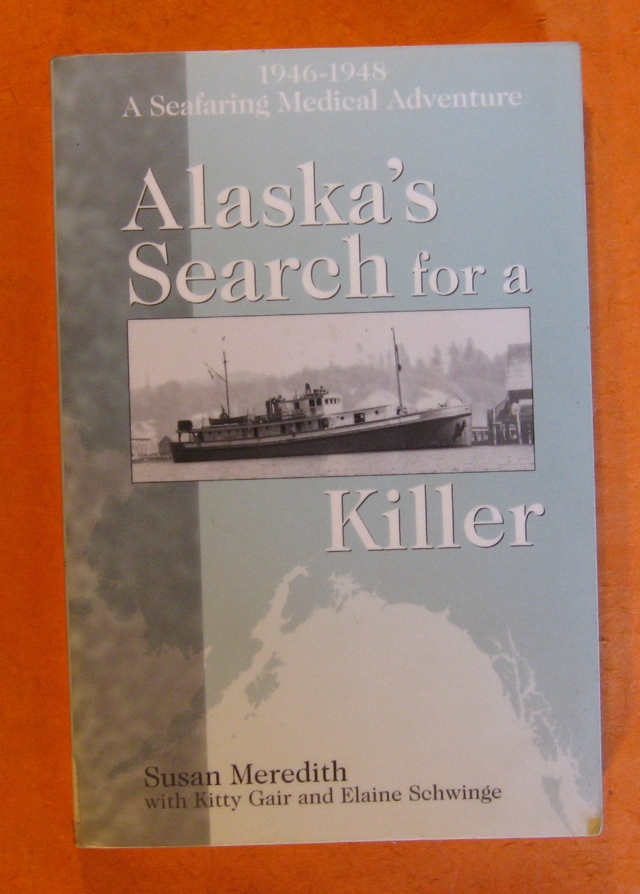 Alaska's Search for a Killer: A Seafaring Medical Adventure 1946-1948., Susan Meredith; Kitty Gair; Elaine Schwinge