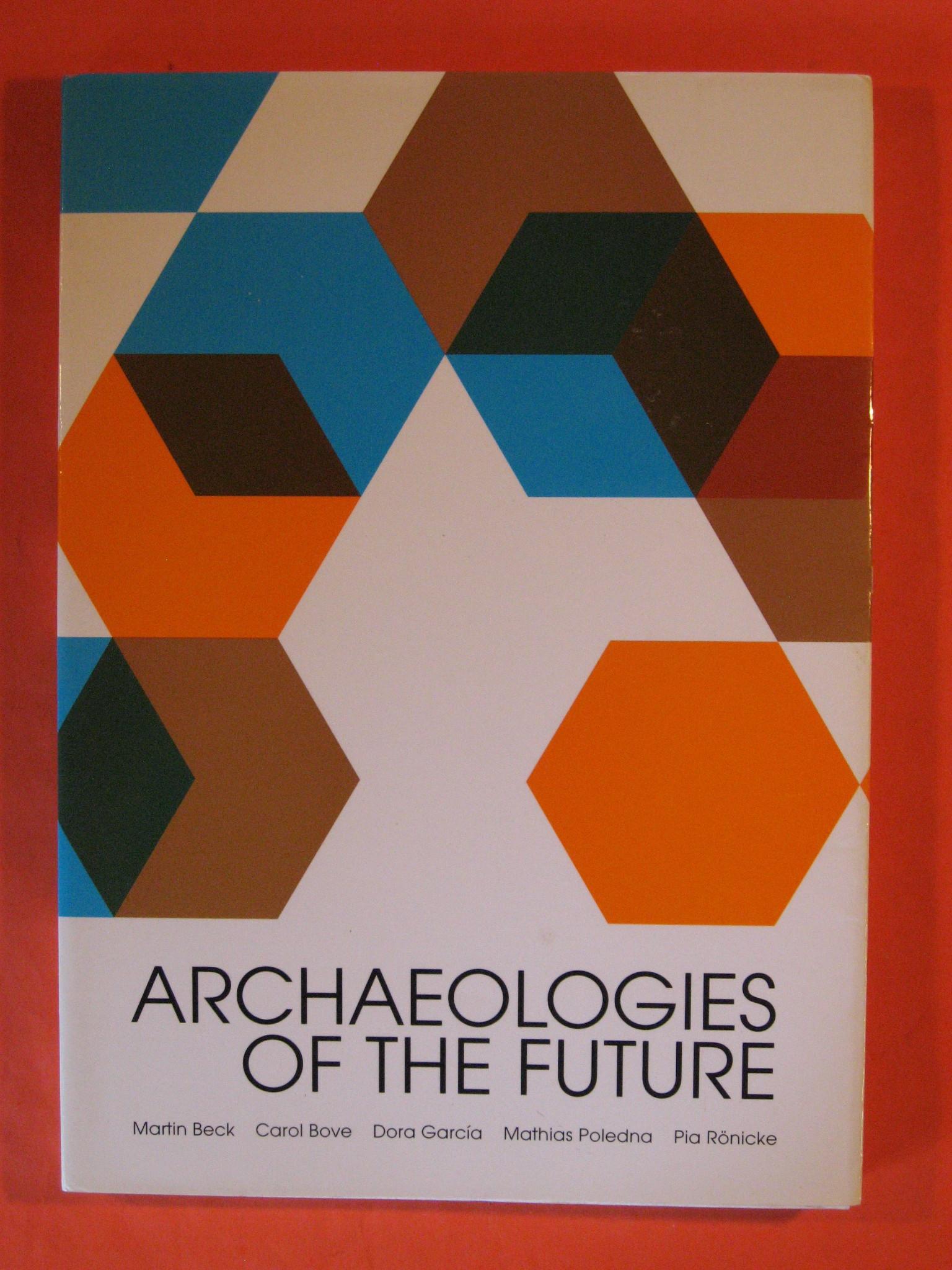 Archaeologies of the Future / Etorkizuneko Arkeologiak / Arqueologias Del Futuro : Martin Beck, Carol Bove, Dora Garcia, Mathias Poledna, Pia Ronicke, Aguirre, Pelo