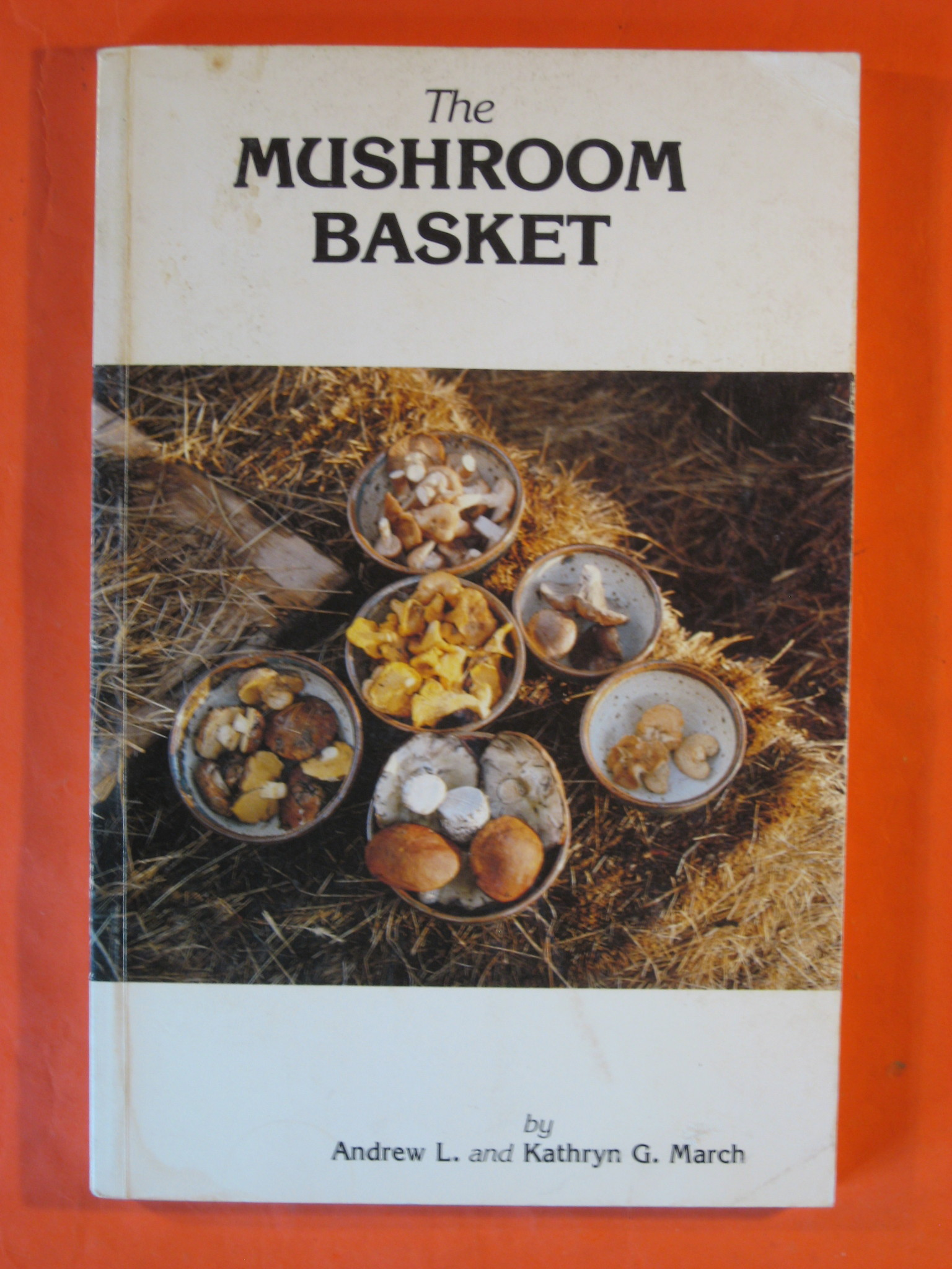 Mushroom Basket: A Gourmet Introduction to the Best Common Mushrooms of the Southern Rocky Mountains, With Applications Throughout the Northern Hemi, March, Kathryn