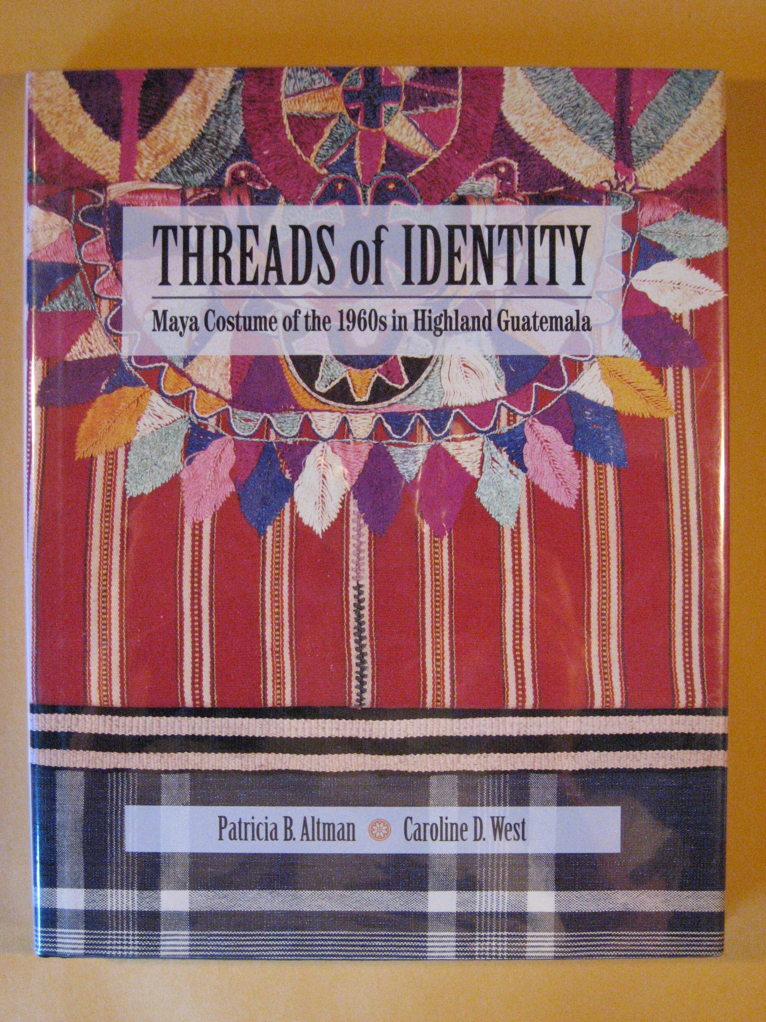 Threads of Identity: Maya Costume of the 1960s in Highland Guatemala, Altman, Patricia B.; West, Caroline D.