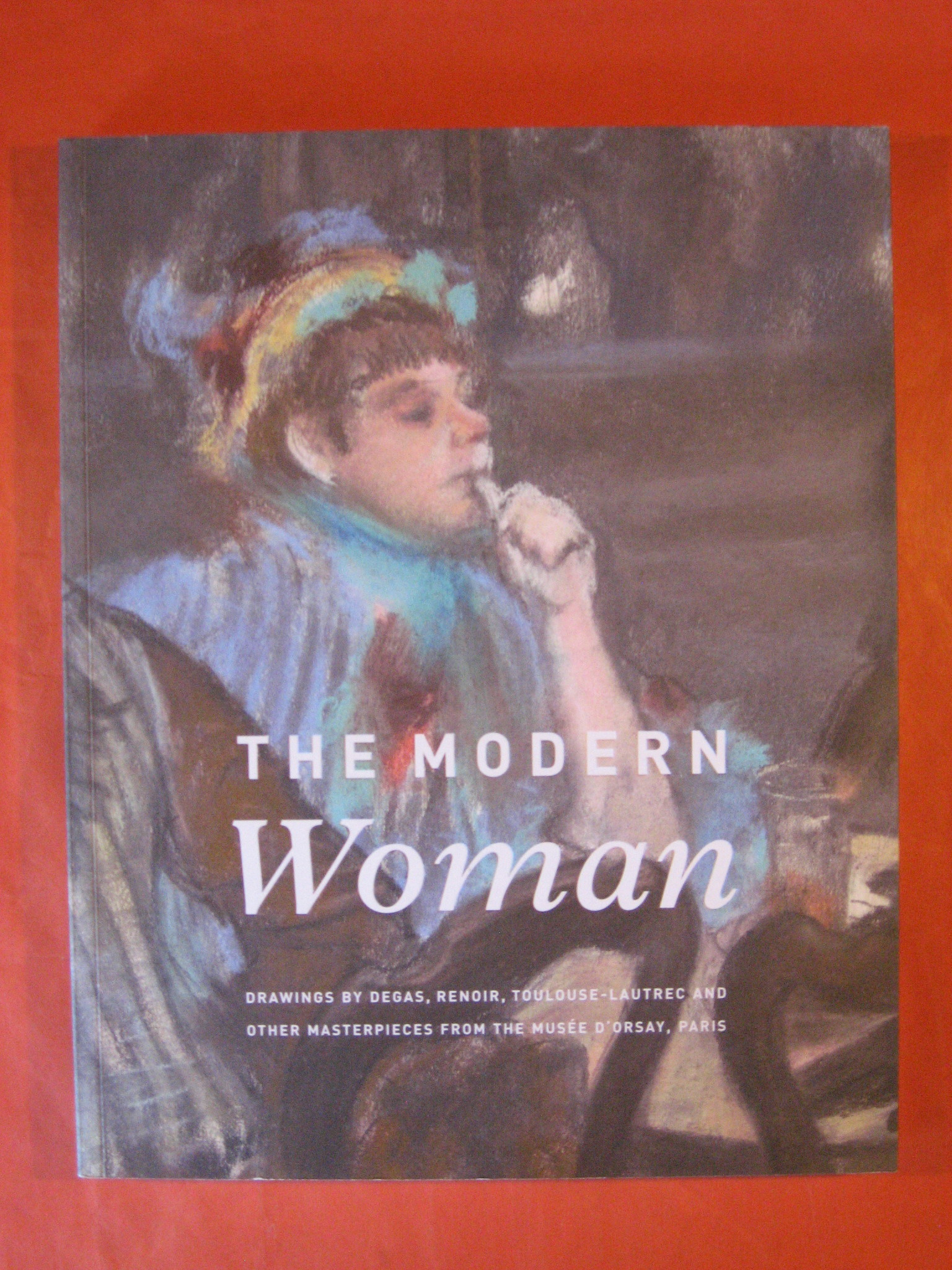 The Modern Woman : Drawings by Degas, Renoir, Toulouse-Lautrec and Other Masterpieces from the Musée D'Orsay, Paris
