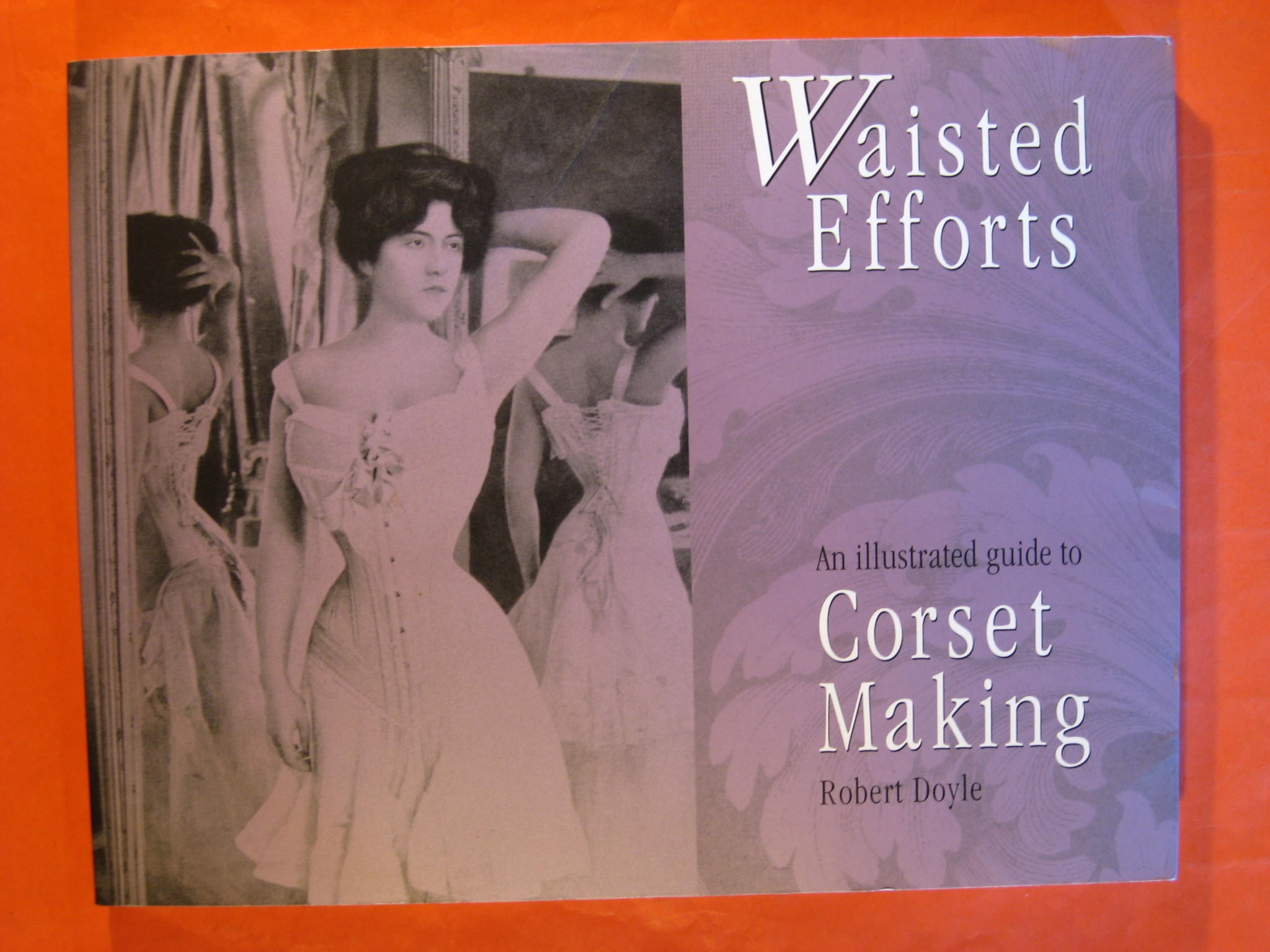 Waisted Efforts: An Illustrated Guide to Corset Making, Doyle, Robert