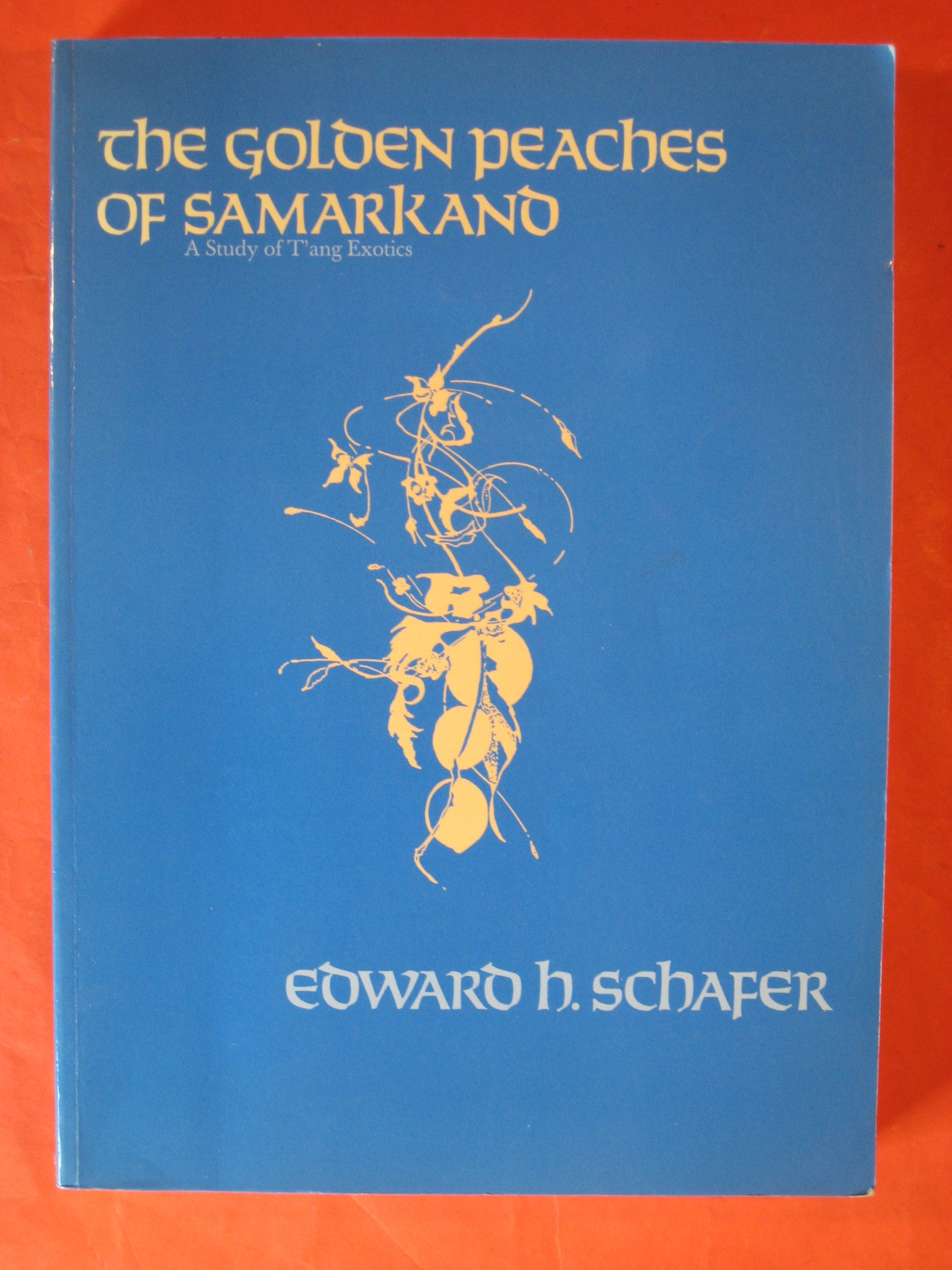 The Golden Peaches of Samarkand: A Study of T'ang Exotics, Edward H. Schafer
