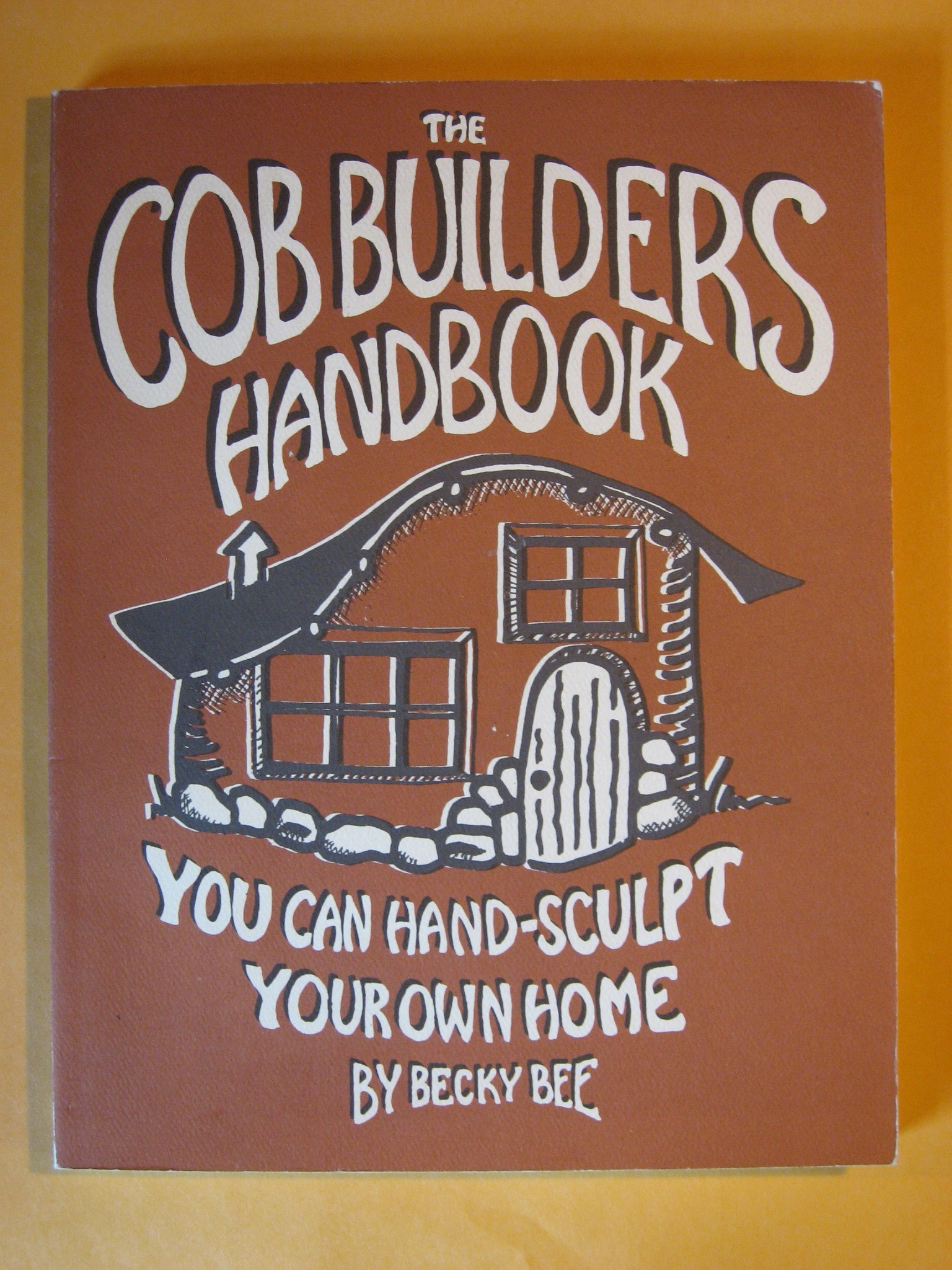 The Cob Builders Handbook: You Can Hand-Sculpt Your Own Home, 3rd Edition, Bee, Becky