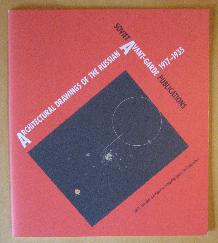 Architectural Drawings of the Russian Avant-Garde: 1917-1935 / Soviet Avant-Garde Publications- Exhibition, 19 June- 8 September, 1991, Murray, Irena Zantovska ;  Folpe, Emily Kies