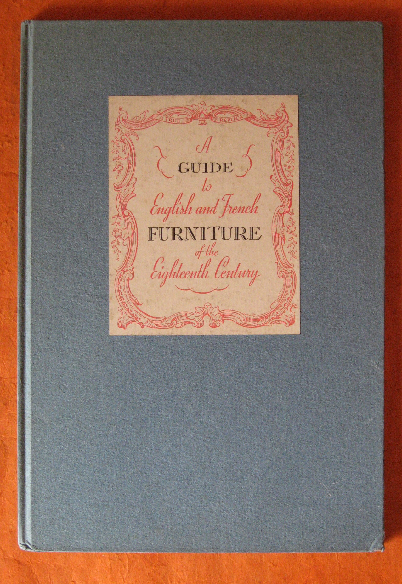 A Guide to English and French Furniture of the Eighteenth Century: A New and Unusual Treatise Regarding the Use, Manufacture and Care of Choice Reproductions, etc.