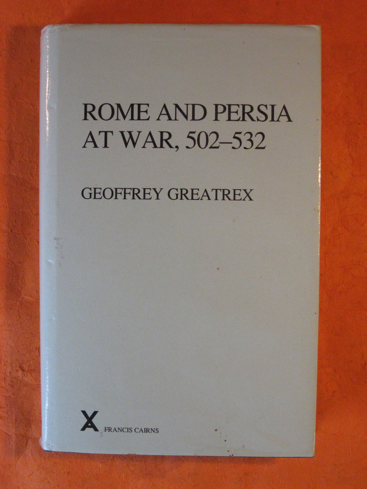 Rome and Persia at War, 502-532  Arca Classical and Medieval Texts, Papers and Monographs, Geoffrey Greatrex